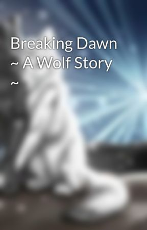 Breaking Dawn ~ A Wolf Story ~ by lizawolf_13