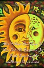 Os Filhos Da Lua E Do Sol-O Destino Já Está Escrito À milhares De Anos by Isah_luiz