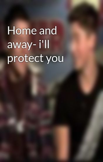 Home and away- i'll protect you