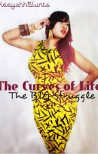The Curves of Life : The BIG Struggle by KeeyshhBlunts