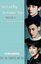 So lucky to have you [EXO -Kai, Tao and Chanyeol] BOOK ONE by asdfghjKRIS