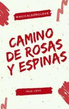 Camino de Rosas y Espinas [Editando] by MagicalSongLove