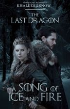 A Song of Ice And Fire: The Last Dragon by KhaleesiJSnow