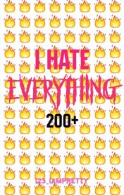 I Hate Everything 200+ by 123_iampretty