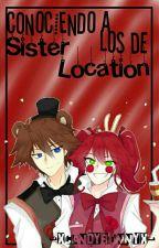 Conociendo A Los De Sister Location [A FNaF Story] by -XCandyBunnyX-