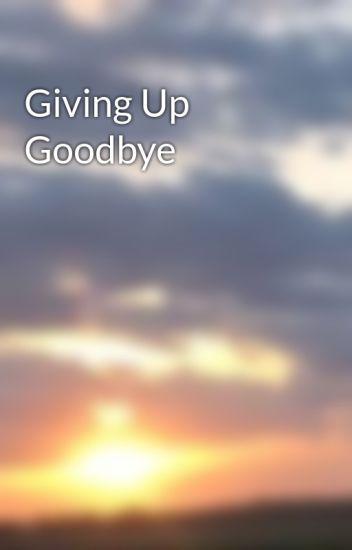 Giving Up Goodbye