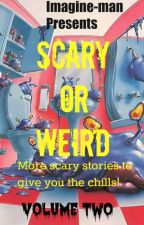 Scary or Weird: Volume Two by Imagine-man