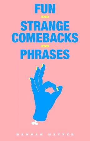 Fun and Strange Comebacks and Phrases by Hannah_Hatter