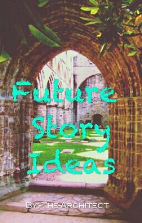 Future Story Ideas by -The-Architect