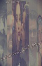 AMAR AUN IMPOSIBLE (CAMREN G!P ) by natjauregui1