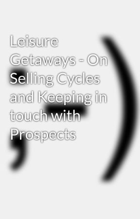 Leisure Getaways - On Selling Cycles and Keeping in touch with Prospects by leisuregetaways
