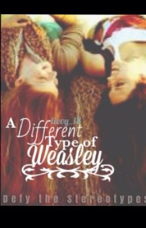 A Different Type of Weasley (A Harry Potter FanFiction) by _livvy_18