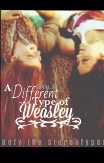 A Different Type of Weasley (A Harry Potter FanFiction)