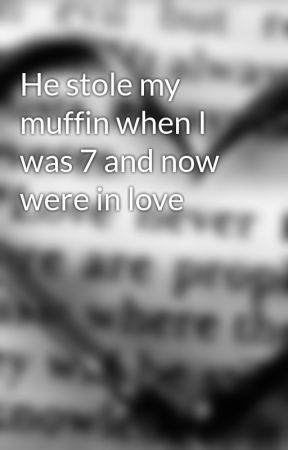 He stole my muffin when I was 7 and now were in love by runnawayvampire