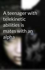 A teenager with telekinetic abilities is mates with an alpha by WildandFreeWriter1