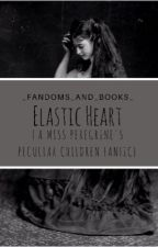 Elastic Heart {A Miss Peregrine's Peculiar Children FanFiction} by amoralcompass
