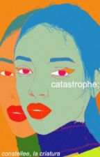 catastrophe; by Constellee