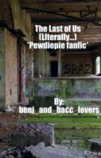 The Last of Us (literally)*Pewdiepie fanfiction* by benj_and_bacc_lovers