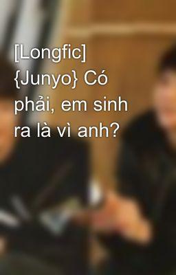 [Longfic] {Junyo} Có phải, em sinh ra là vì anh?