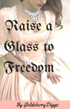 Raise A Glass To Freedom by GoldsberryDiggs
