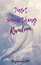Just Something Random by PegasusGirl14