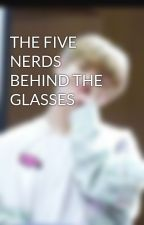 THE FIVE NERDS BEHIND THE GLASSES by UnknownXx09263864xX