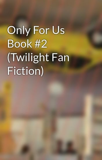 Only For Us Book #2 (Twilight Fan Fiction)