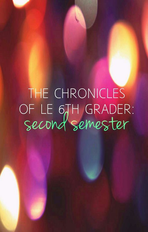 The Chronicles of Le 6th Grader: Second Semester by Natash-tash