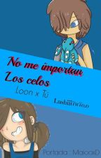 No Importan Los Celos ( Loon X Tu ) by Lunita-La-Escritora