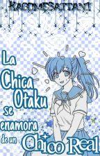 La Chica Otaku Se Enamora De Un Chico Real [PAUSADA] by KagomeSattan1