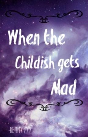 When the childish gets mad (COMPLETE) by bemmyyyy