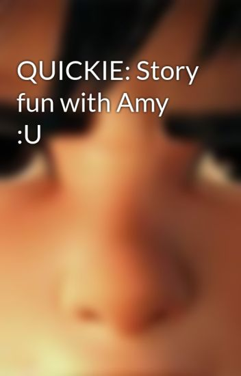 QUICKIE: Story fun with Amy :U