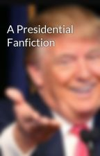 A Presidential Fanfiction by WeKnowYouLikeIt
