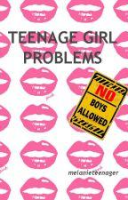 TEENAGE GIRL PROBLEMS by melanieteenager