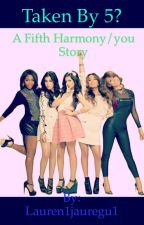 Taken by 5? Fifth harmony/you fanfiction by Lauren1jauregu1