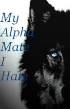 My Alpha Mate I Hate (Editing/rewriting. ) by crazygirl16