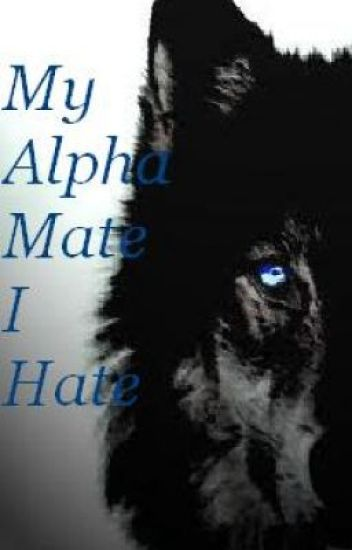 My Alpha Mate I Hate (Editing/rewriting. )