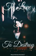 To Love Is To Destroy. by mariemichou221