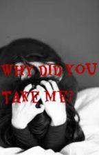 Why did you take me? by music_is_life165