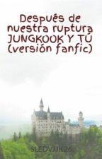 Después de nuestra ruptura JUNGKOOK Y TÚ (versión fanfic) by SLEDVJJK26