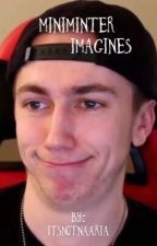 Miniminter Imagines  by narnar4_life