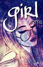 Girl Problems √ by MaraudersPotterhead