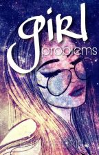 Girl Problems √ by edgymetalkid