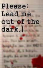 Please, lead me out of the dark: (por favor, llévame fuera de la oscuridad) by PerfectWe4p0n