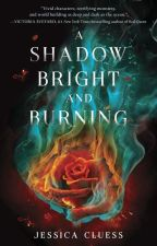 A Shadow Bright and Burning by JessCluess