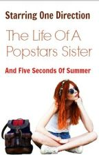 The Life Of A Popstars Sister ( A One Direction/5SOS Fan-Fic ) by ElectricLove23