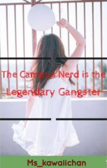 The Campus NERD is THE LEGENDARY GANGSTER