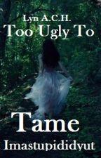 Too Ugly To Tame by imastupididyut