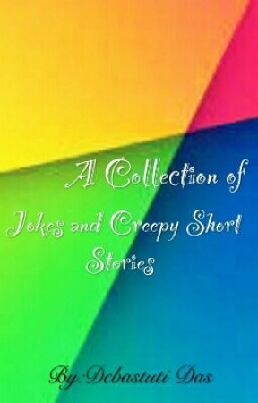 A Collection of Jokes and Creepy Short Stories (COMPLETED)  by Debastuti-Das