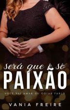 Será que é só Paixão - Somente capítulos de Degustação!!! by VaniaFreireoficial